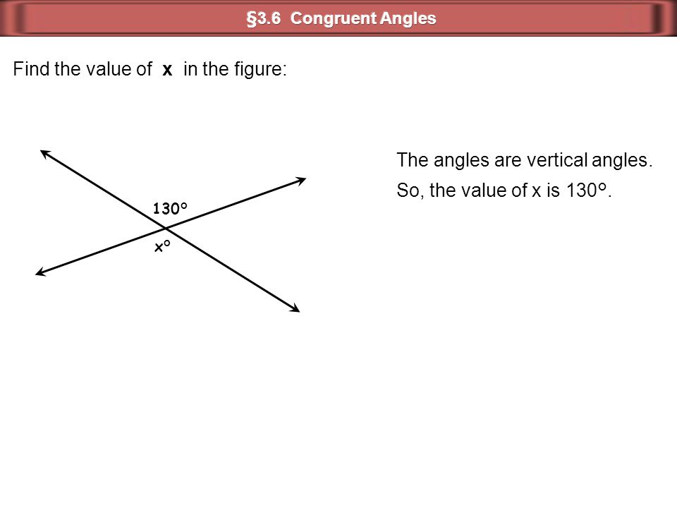 Find the value of x in the figure: The angles are vertical angles. So, the value of x is 130°. 130° x°