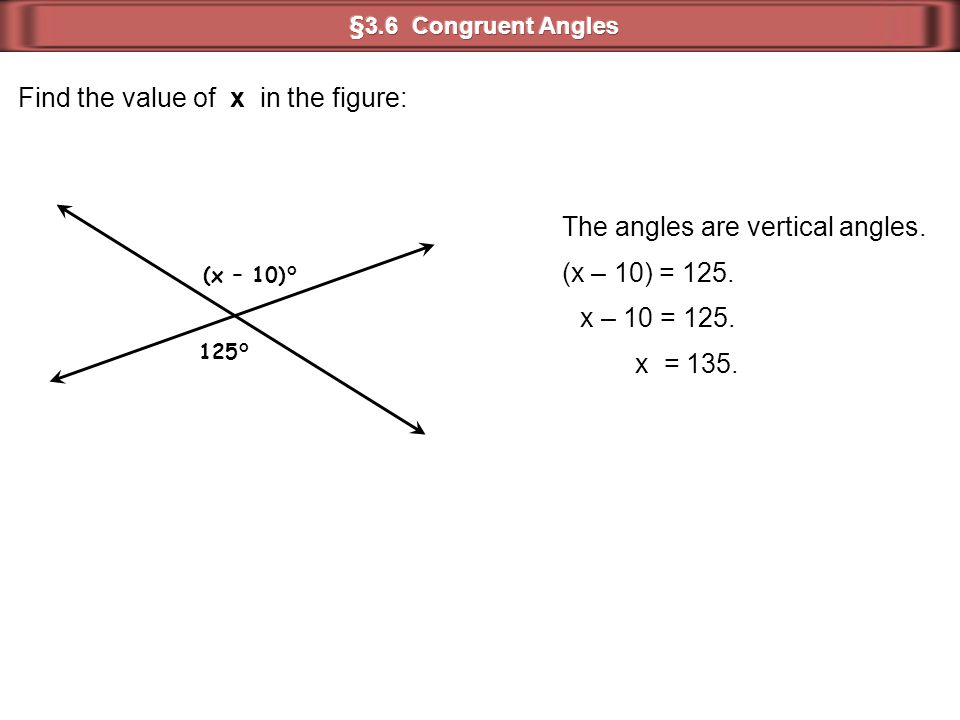 Find the value of x in the figure: The angles are vertical angles. (x – 10) = 125. (x – 10)° 125° x – 10 = 125. x = 135.