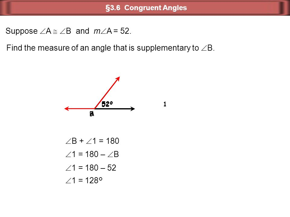 Suppose  A   B and m  A = 52. Find the measure of an angle that is supplementary to  B. A 52° B 1  B +  1 = 180  1 = 180 –  B  1 = 180 – 52