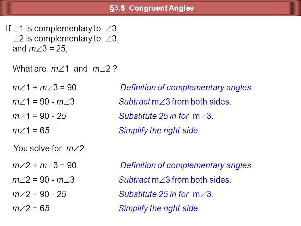 If  1 is complementary to  3,  2 is complementary to  3, and m  3 = 25, What are m  1 and m  2 ? m  1 + m  3 = 90 Definition of complementary