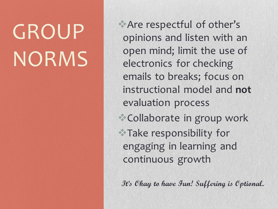 GROUP NORMS  Are respectful of other's opinions and listen with an open mind; limit the use of electronics for checking emails to breaks; focus on in