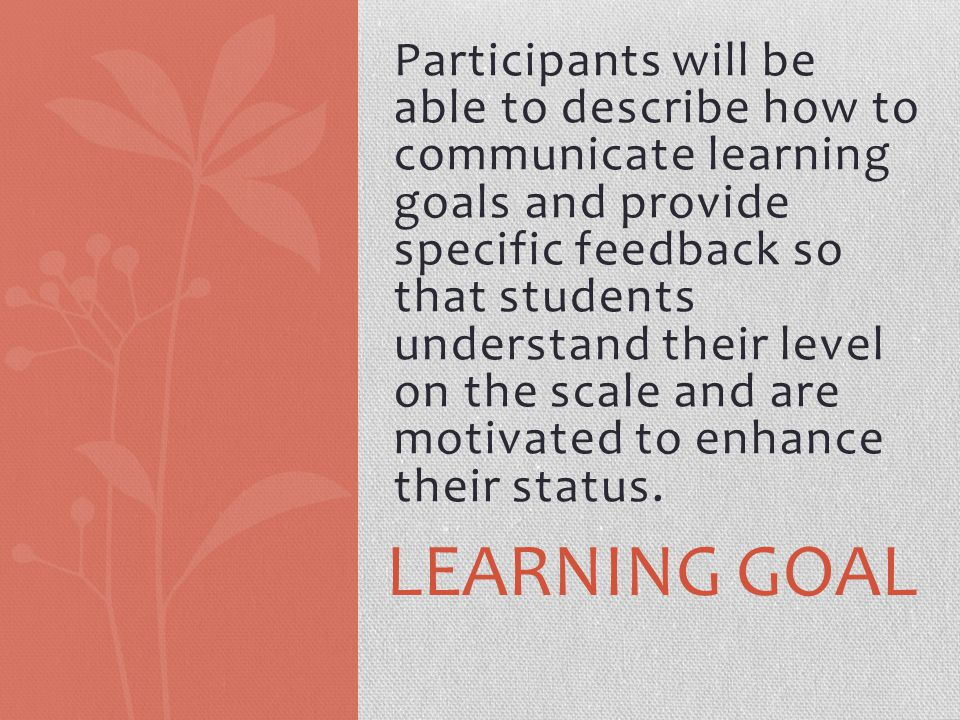 Participants will be able to describe how to communicate learning goals and provide specific feedback so that students understand their level on the s