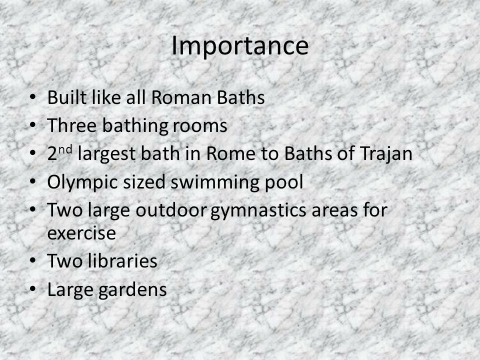 Importance Built like all Roman Baths Three bathing rooms 2 nd largest bath in Rome to Baths of Trajan Olympic sized swimming pool Two large outdoor g