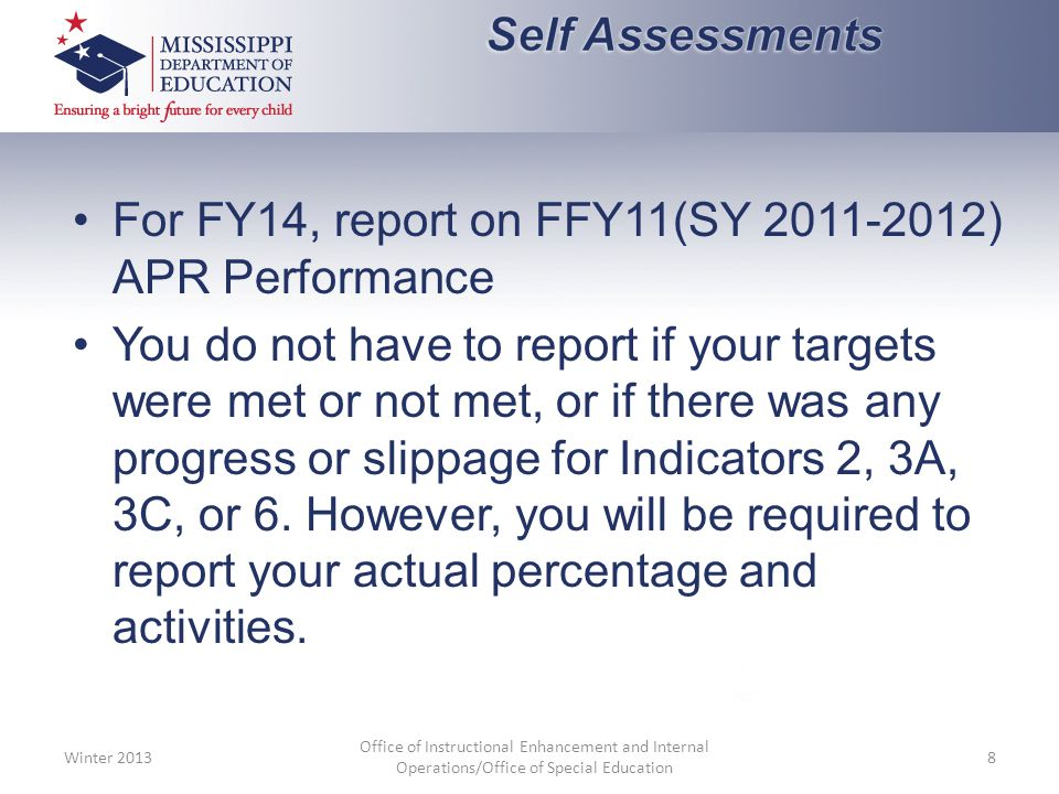For FY14, report on FFY11(SY 2011-2012) APR Performance You do not have to report if your targets were met or not met, or if there was any progress or slippage for Indicators 2, 3A, 3C, or 6.