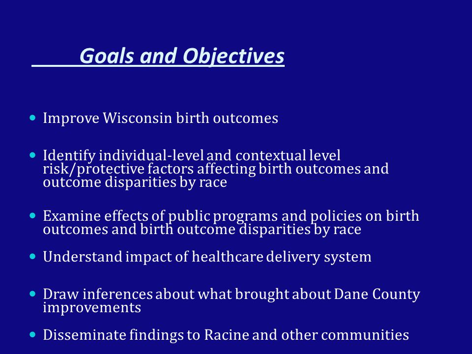 Goals and Objectives Improve Wisconsin birth outcomes Identify individual-level and contextual level risk/protective factors affecting birth outcomes and outcome disparities by race Examine effects of public programs and policies on birth outcomes and birth outcome disparities by race Understand impact of healthcare delivery system Draw inferences about what brought about Dane County improvements Disseminate findings to Racine and other communities