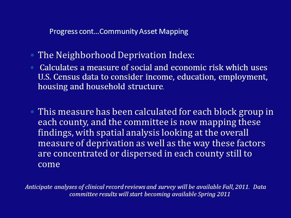 Progress cont…Community Asset Mapping The Neighborhood Deprivation Index: Calculates a measure of social and economic risk which uses U.S. Census data