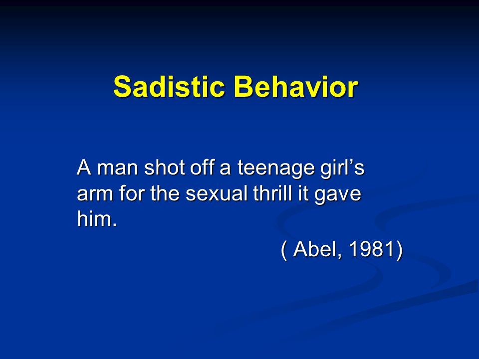 Sadistic Behavior A man shot off a teenage girl's arm for the sexual thrill it gave him. ( Abel, 1981)