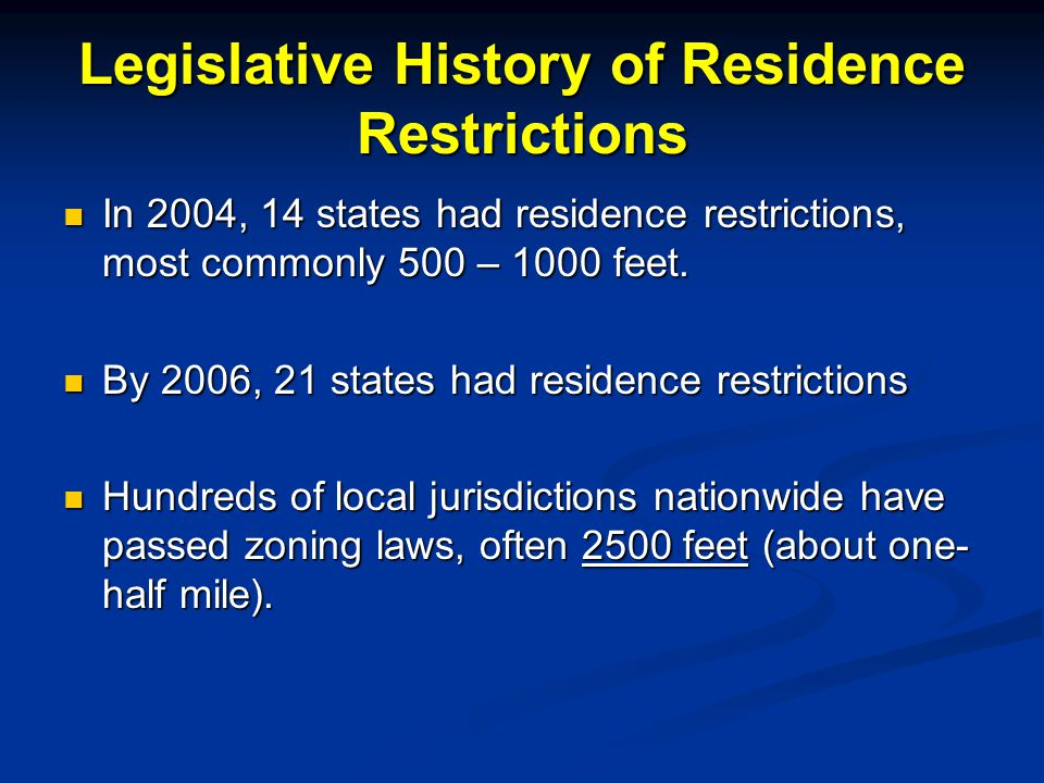 Legislative History of Residence Restrictions In 2004, 14 states had residence restrictions, most commonly 500 – 1000 feet. In 2004, 14 states had res