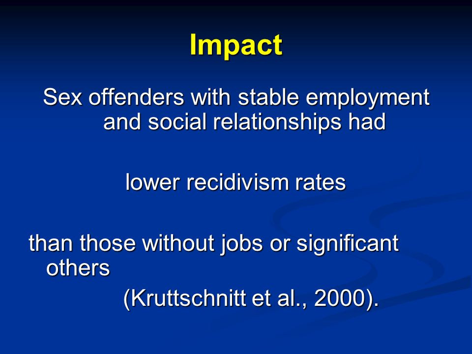 Impact Sex offenders with stable employment and social relationships had lower recidivism rates than those without jobs or significant others (Kruttsc