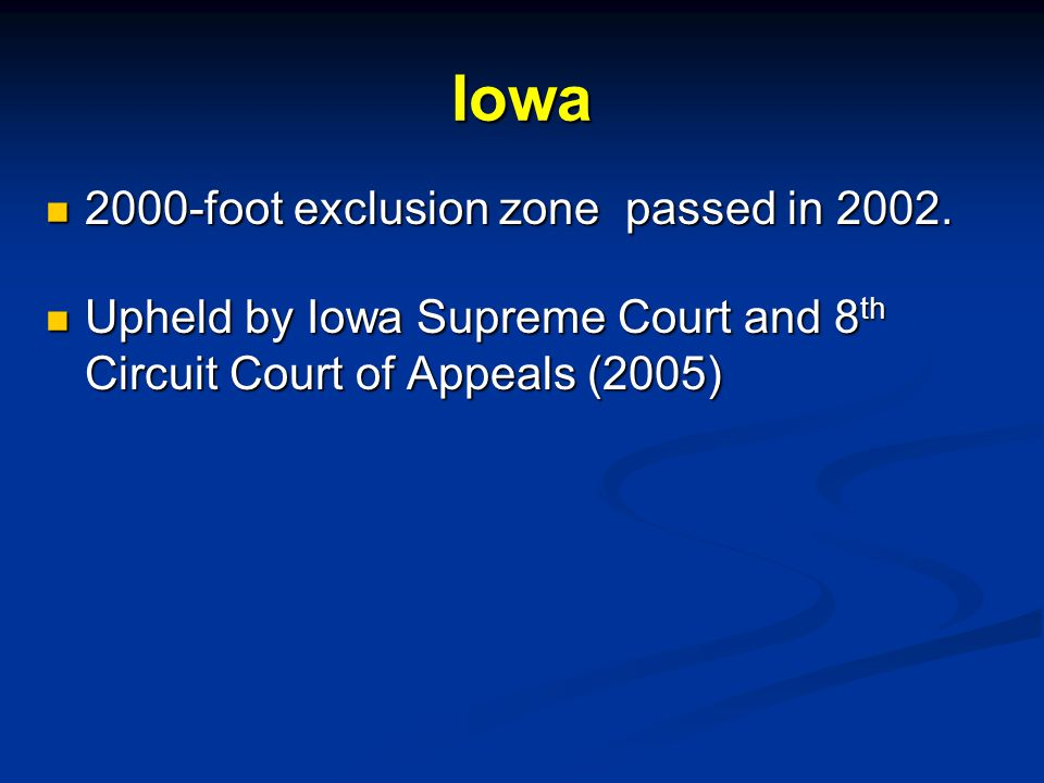 Iowa 2000-foot exclusion zone passed in 2002. 2000-foot exclusion zone passed in 2002. Upheld by Iowa Supreme Court and 8 th Circuit Court of Appeals