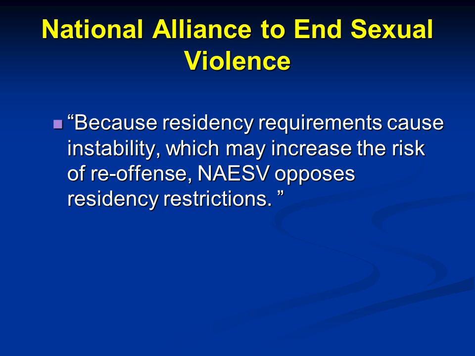 "National Alliance to End Sexual Violence ""Because residency requirements cause instability, which may increase the risk of re-offense, NAESV opposes r"