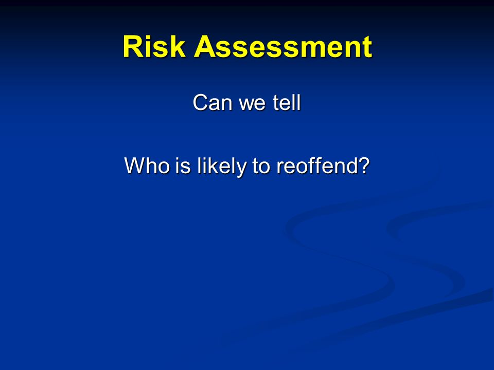 Risk Assessment Can we tell Who is likely to reoffend