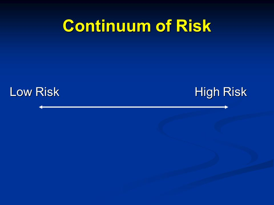 Continuum of Risk Low Risk High Risk Low Risk High Risk