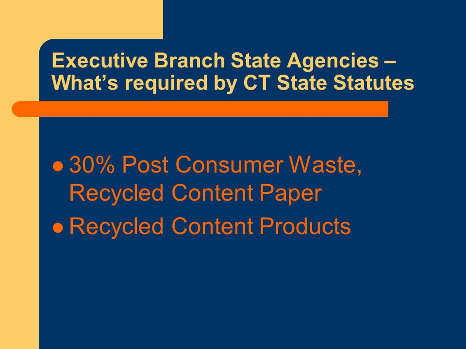 Executive Branch State Agencies – What's required by CT State Statutes 30% Post Consumer Waste, Recycled Content Paper Recycled Content Products