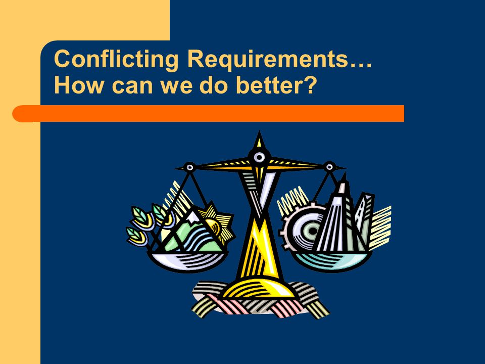 Conflicting Requirements… How can we do better
