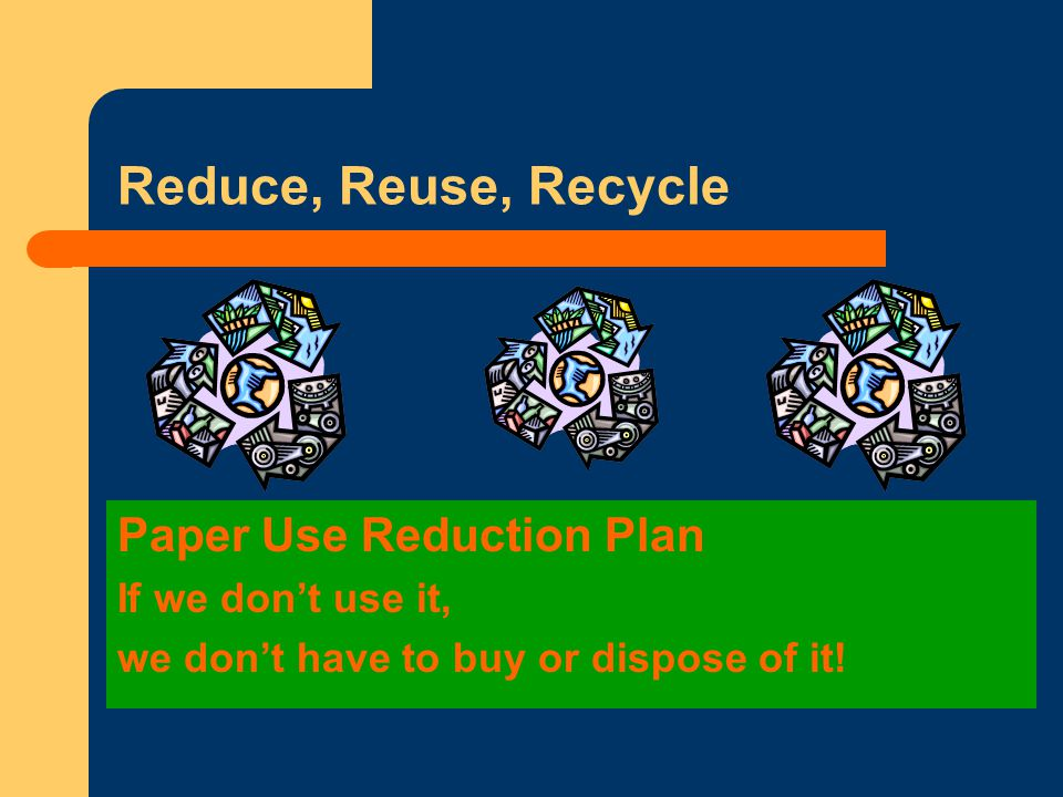 Reduce, Reuse, Recycle Paper Use Reduction Plan If we don't use it, we don't have to buy or dispose of it!