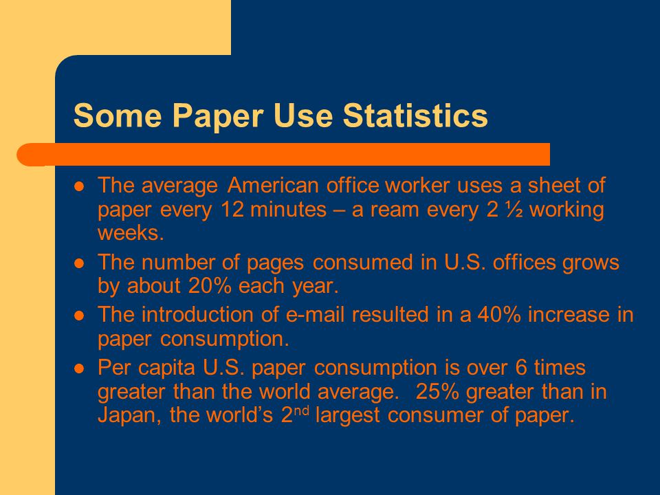 Some Paper Use Statistics The average American office worker uses a sheet of paper every 12 minutes – a ream every 2 ½ working weeks.