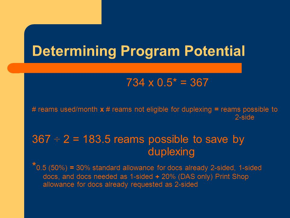 Determining Program Potential 734 x 0.5* = 367 # reams used/month x # reams not eligible for duplexing = reams possible to 2-side 367 ÷ 2 = 183.5 reams possible to save by duplexing * 0.5 (50%) = 30% standard allowance for docs already 2-sided, 1-sided docs, and docs needed as 1-sided + 20% (DAS only) Print Shop allowance for docs already requested as 2-sided