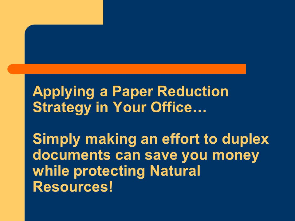 Applying a Paper Reduction Strategy in Your Office… Simply making an effort to duplex documents can save you money while protecting Natural Resources!
