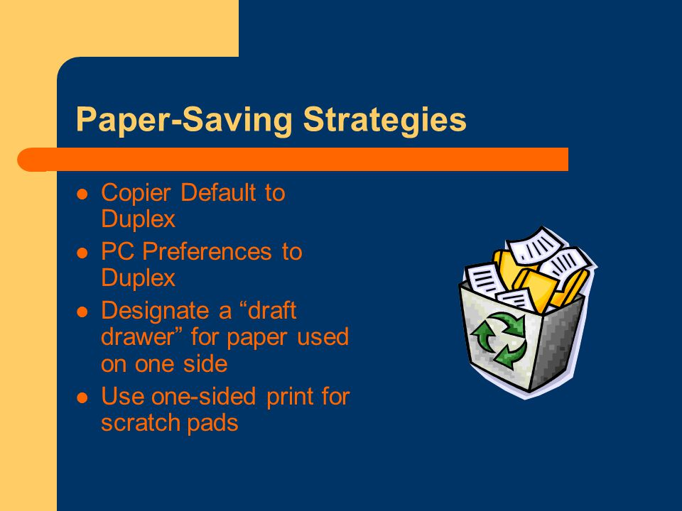 Paper-Saving Strategies Copier Default to Duplex PC Preferences to Duplex Designate a draft drawer for paper used on one side Use one-sided print for scratch pads