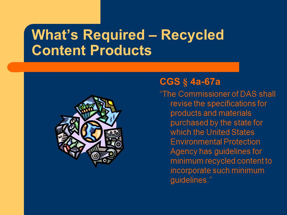 What's Required – Recycled Content Products CGS § 4a-67a The Commissioner of DAS shall revise the specifications for products and materials purchased by the state for which the United States Environmental Protection Agency has guidelines for minimum recycled content to incorporate such minimum guidelines.