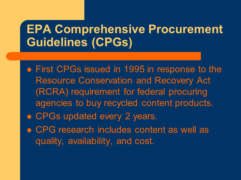 EPA Comprehensive Procurement Guidelines (CPGs) First CPGs issued in 1995 in response to the Resource Conservation and Recovery Act (RCRA) requirement for federal procuring agencies to buy recycled content products.