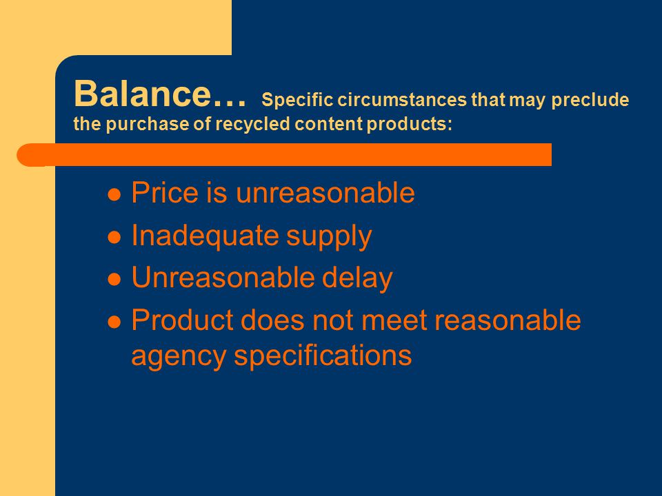 Balance… Specific circumstances that may preclude the purchase of recycled content products: Price is unreasonable Inadequate supply Unreasonable delay Product does not meet reasonable agency specifications