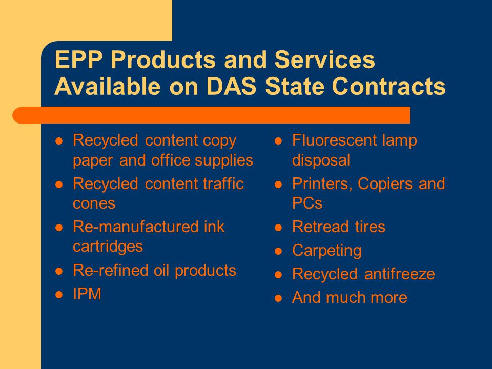 EPP Products and Services Available on DAS State Contracts Recycled content copy paper and office supplies Recycled content traffic cones Re-manufactured ink cartridges Re-refined oil products IPM Fluorescent lamp disposal Printers, Copiers and PCs Retread tires Carpeting Recycled antifreeze And much more