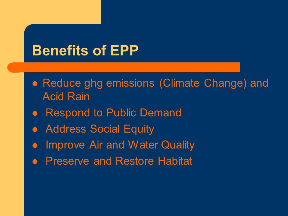 Benefits of EPP Reduce ghg emissions (Climate Change) and Acid Rain Respond to Public Demand Address Social Equity Improve Air and Water Quality Preserve and Restore Habitat