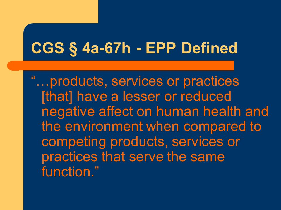 CGS § 4a-67h - EPP Defined …products, services or practices [that] have a lesser or reduced negative affect on human health and the environment when compared to competing products, services or practices that serve the same function.