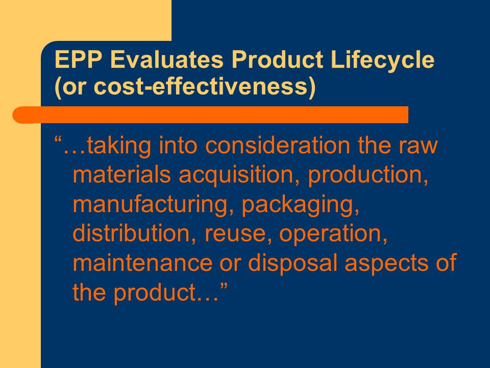 EPP Evaluates Product Lifecycle (or cost-effectiveness) …taking into consideration the raw materials acquisition, production, manufacturing, packaging, distribution, reuse, operation, maintenance or disposal aspects of the product…