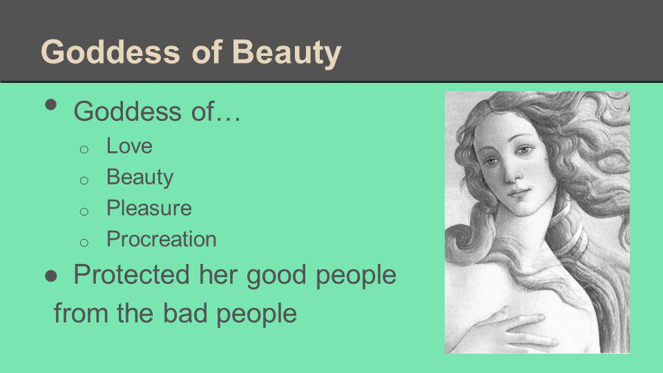 Goddess of Beauty Goddess of… o Love o Beauty o Pleasure o Procreation ●Protected her good people from the bad people