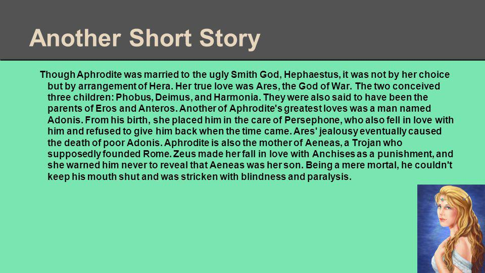 Another Short Story Though Aphrodite was married to the ugly Smith God, Hephaestus, it was not by her choice but by arrangement of Hera.