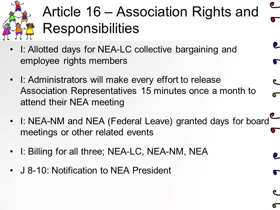 Article 16 – Association Rights and Responsibilities I: Allotted days for NEA-LC collective bargaining and employee rights members I: Administrators will make every effort to release Association Representatives 15 minutes once a month to attend their NEA meeting I: NEA-NM and NEA (Federal Leave) granted days for board meetings or other related events I: Billing for all three; NEA-LC, NEA-NM, NEA J 8-10: Notification to NEA President