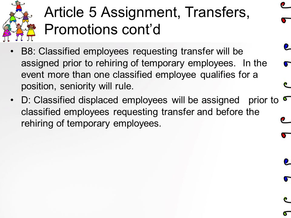 Article 5 Assignment, Transfers, Promotions cont'd B8: Classified employees requesting transfer will be assigned prior to rehiring of temporary employees.