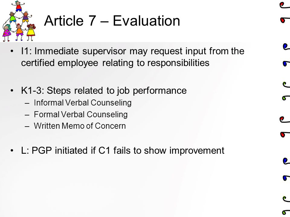 Article 7 – Evaluation I1: Immediate supervisor may request input from the certified employee relating to responsibilities K1-3: Steps related to job performance –Informal Verbal Counseling –Formal Verbal Counseling –Written Memo of Concern L: PGP initiated if C1 fails to show improvement