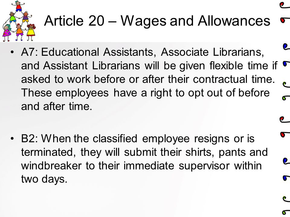Article 20 – Wages and Allowances A7: Educational Assistants, Associate Librarians, and Assistant Librarians will be given flexible time if asked to work before or after their contractual time.