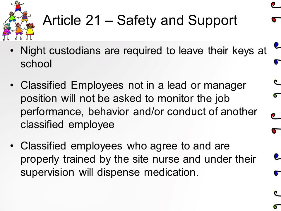 Article 21 – Safety and Support Night custodians are required to leave their keys at school Classified Employees not in a lead or manager position will not be asked to monitor the job performance, behavior and/or conduct of another classified employee Classified employees who agree to and are properly trained by the site nurse and under their supervision will dispense medication.