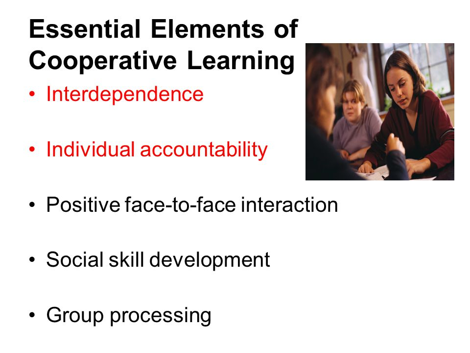 Essential Elements of Cooperative Learning Interdependence Individual accountability Positive face-to-face interaction Social skill development Group processing