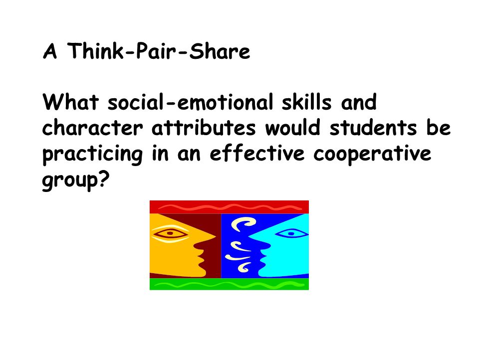 A Think-Pair-Share What social-emotional skills and character attributes would students be practicing in an effective cooperative group?