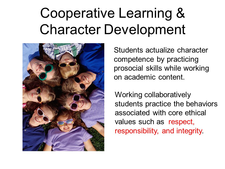 Cooperative Learning & Character Development Students actualize character competence by practicing prosocial skills while working on academic content.