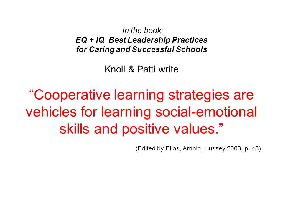 In the book EQ + IQ Best Leadership Practices for Caring and Successful Schools Knoll & Patti write Cooperative learning strategies are vehicles for learning social-emotional skills and positive values. (Edited by Elias, Arnold, Hussey 2003, p.