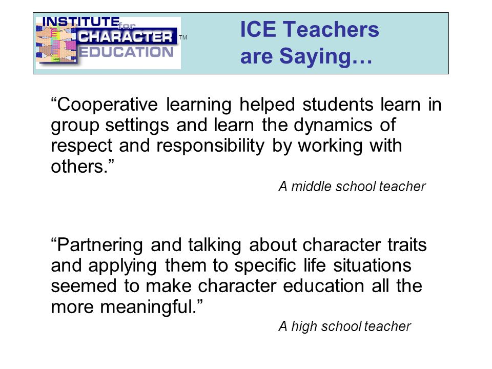 ICE Teachers are Saying… Cooperative learning helped students learn in group settings and learn the dynamics of respect and responsibility by working with others. A middle school teacher Partnering and talking about character traits and applying them to specific life situations seemed to make character education all the more meaningful. A high school teacher TM