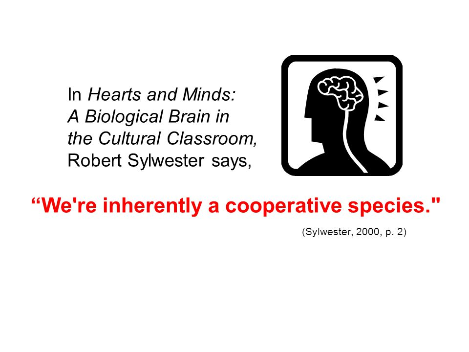 In Hearts and Minds: A Biological Brain in the Cultural Classroom, Robert Sylwester says, We re inherently a cooperative species. (Sylwester, 2000, p.