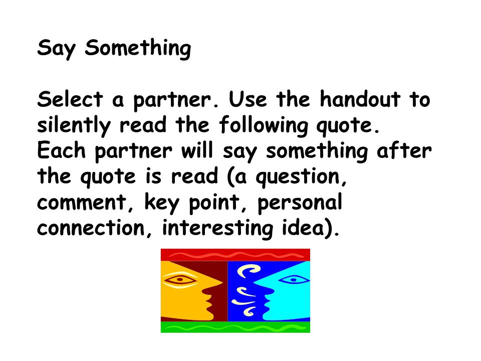 Say Something Select a partner. Use the handout to silently read the following quote.