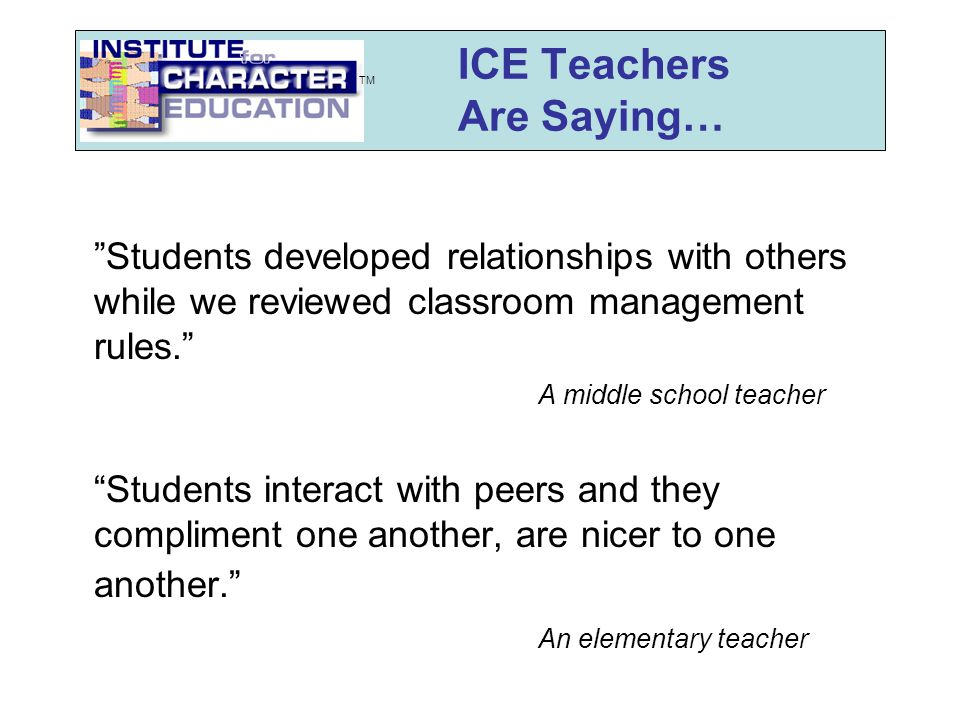 ICE Teachers Are Saying… Students developed relationships with others while we reviewed classroom management rules. A middle school teacher Students interact with peers and they compliment one another, are nicer to one another. An elementary teacher TM