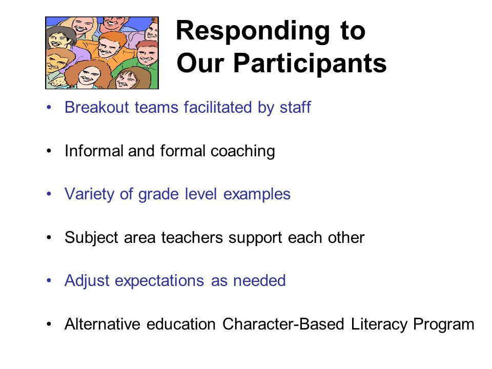 Responding to Our Participants Breakout teams facilitated by staff Informal and formal coaching Variety of grade level examples Subject area teachers support each other Adjust expectations as needed Alternative education Character-Based Literacy Program