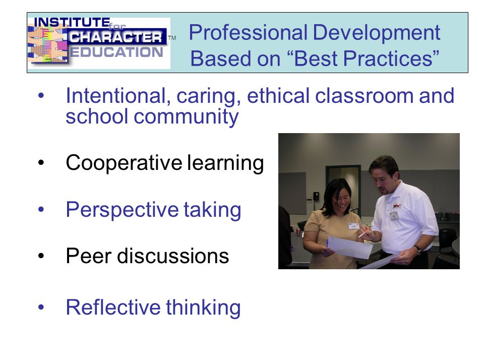 Professional Development Based on Best Practices Intentional, caring, ethical classroom and school community Cooperative learning Perspective taking Peer discussions Reflective thinking TM
