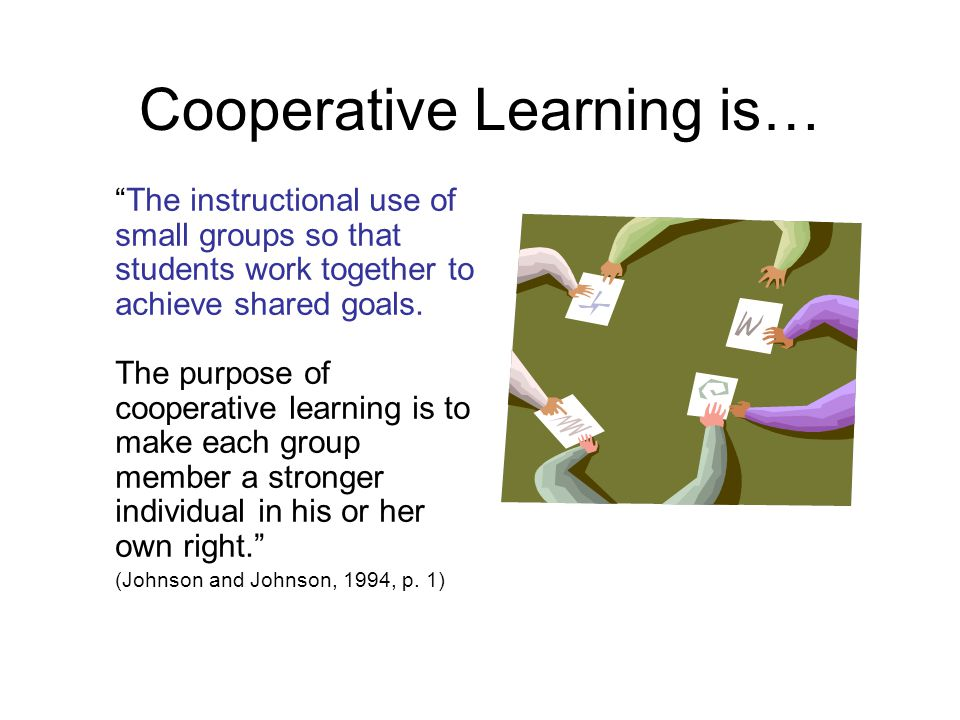 Cooperative Learning is… The instructional use of small groups so that students work together to achieve shared goals.