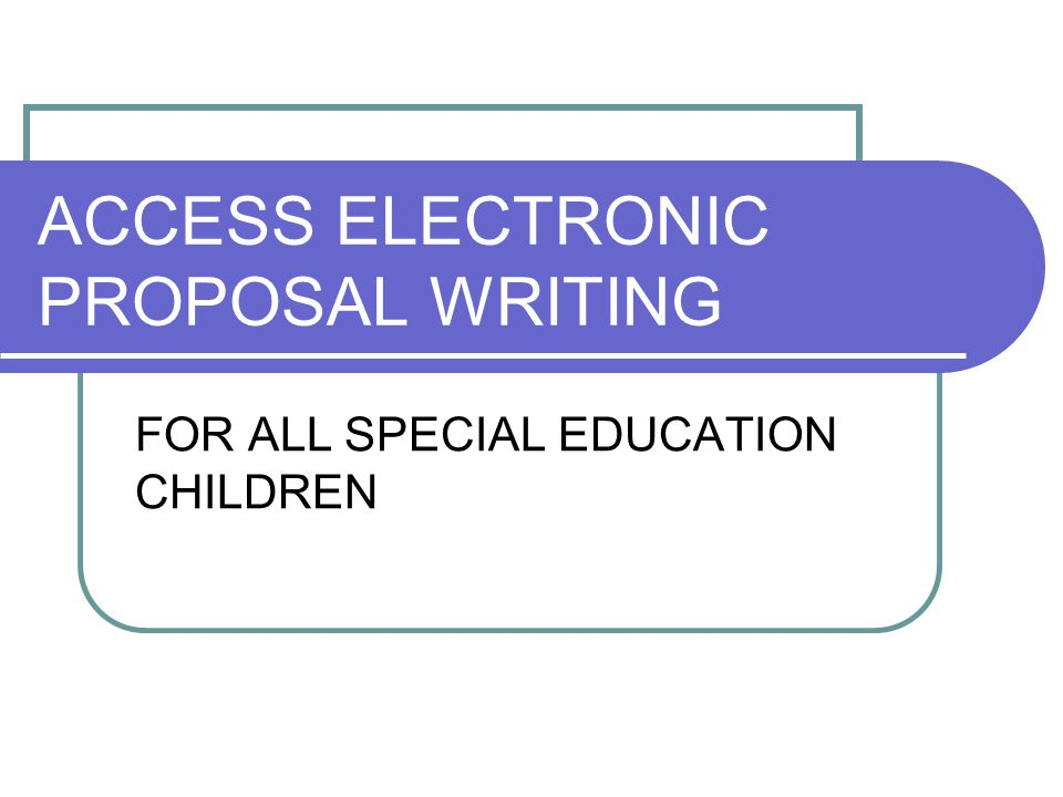 ACCESS ELECTRONIC PROPOSAL WRITING FOR ALL SPECIAL EDUCATION CHILDREN